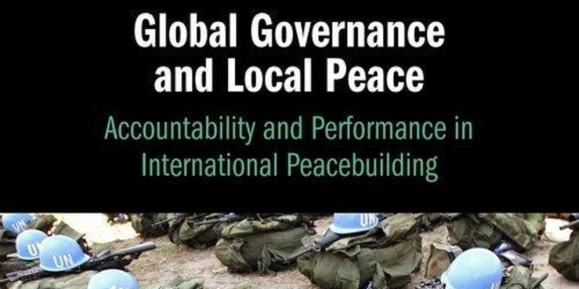 """Book of the Week: """"Global Governance and Local Peace: Accountability and Performance in International Peacebuilding"""" by Susanna P.Campbell"""